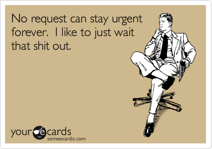 No request can stay urgent forever.  I like to just wait that shit out.