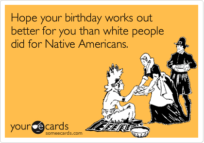 Hope your birthday works out better for you than white people did for Native Americans.