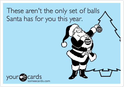 These aren't the only set of balls Santa has for you this year.