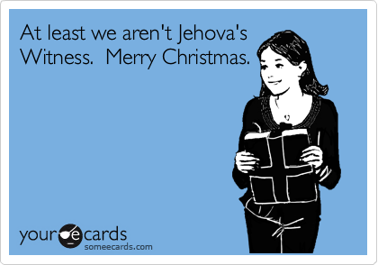 At least we aren't Jehova's Witness.  Merry Christmas.