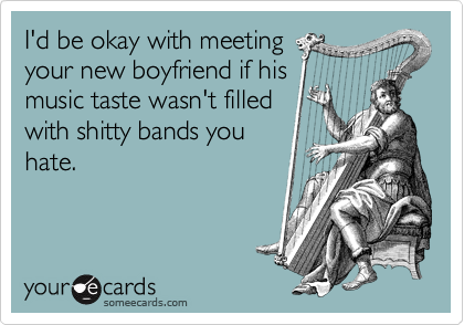 I'd be okay with meeting your new boyfriend if his music taste wasn't filled with shitty bands you hate.