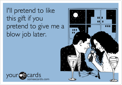 I'll pretend to like this gift if you pretend to give me a blow job later.