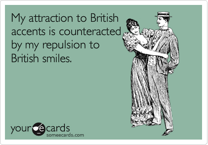 My attraction to British accents is counteracted by my repulsion to British smiles.