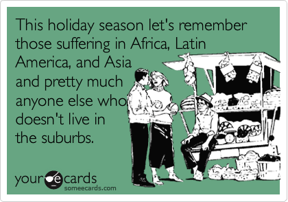 This holiday season let's remember those suffering in Africa, Latin America, and Asia and pretty much anyone else who  doesn't live in the suburbs.