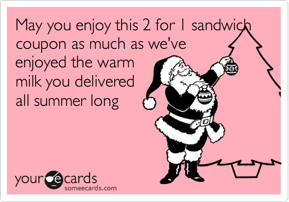 May you enjoy this 2 for 1 sandwich coupon as much as we've enjoyed the warm milk you delivered all summer long