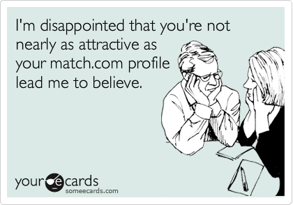 I'm disappointed that you're not nearly as attractive as your match.com profile lead me to believe.