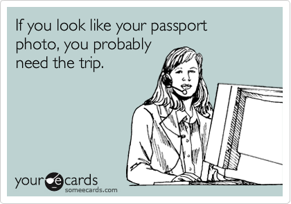 If you look like your passport photo, you probably  need the trip.