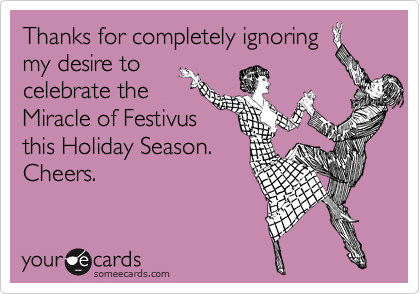 Thanks for completely ignoring my desire to celebrate the Miracle of Festivus this Holiday Season. Cheers.