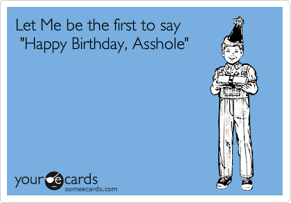 """Let Me be the first to say           """"Happy Birthday, Asshole"""""""