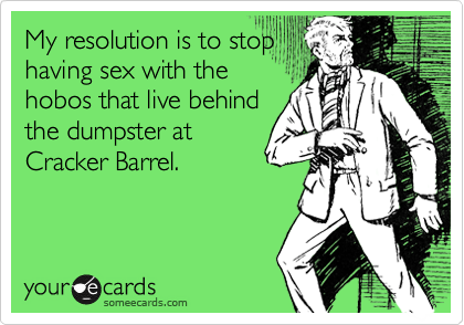 My resolution is to stop having sex with the hobos that live behind the dumpster at Cracker Barrel.