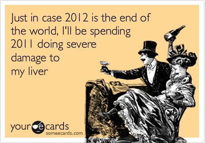 someecards.com - Just in case 2012 is the end of the world, I'll be spending 2011 doing severe damage to my liver