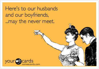 Here's to our husbands  and our boyfriends,  ...may the never meet.
