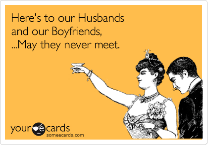 Here's to our Husbands and our Boyfriends, ...May they never meet.