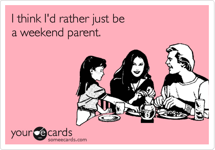 I think I'd rather just be  a weekend parent.