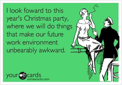 I look foward to this year's Christmas party, where we will do things that make our future work environment unbearably awkward.