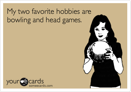 My two favorite hobbies are bowling and head games.