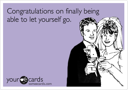 Congratulations on finally being able to let yourself go.
