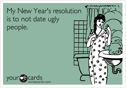 My New Year's resolution is to not date ugly people.