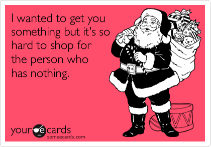 I wanted to get you something but it's so hard to shop for the person who has nothing.