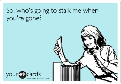 So, who's going to stalk me when you're gone?