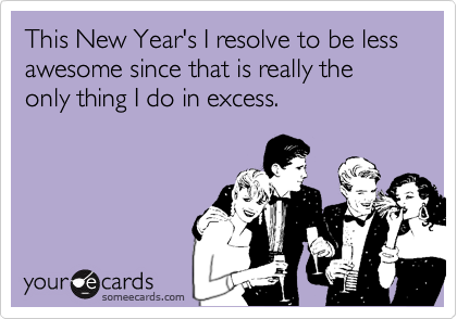 This New Year's I resolve to be less awesome since that is really the only thing I do in excess.