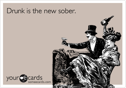 Drunk is the new sober.