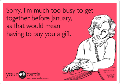 Sorry, I'm much too busy to get together before January, as that would mean having to buy you a gift.