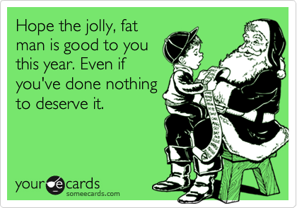 Hope the jolly, fat man is good to you this year. Even if you've done nothing to deserve it.