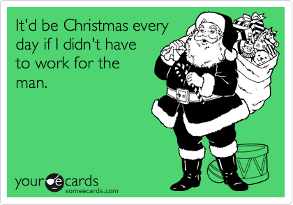 It'd be Christmas every day if I didn't have to work for the man.