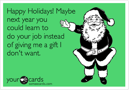 Happy Holidays! Maybe next year you could learn to do your job instead of giving me a gift I don't want.