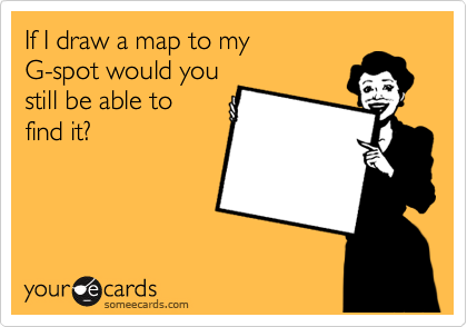 If I draw a map to my would you still be able to find ... G Spot Map on where's spot, anime map, g'zone woman's, russia map, find a spot, g line map,