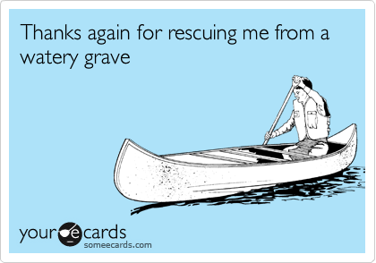 Thanks again for rescuing me from a  watery grave