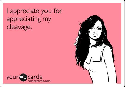 I appreciate you for appreciating my cleavage.