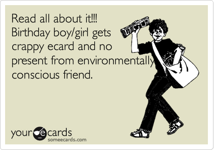 Read all about it!!! Birthday boy/girl gets crappy ecard and no present from environmentally conscious friend.