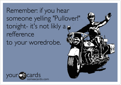 """Remember: if you hear someone yelling """"Pullover!"""" tonight- it's not likly a refference to your woredrobe."""