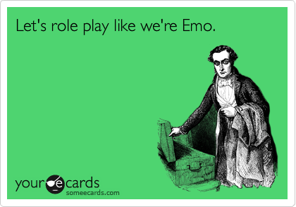 Let's role play like we're Emo.