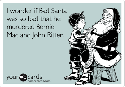 I wonder if Bad Santawas so bad that hemurdered BernieMac and John Ritter.