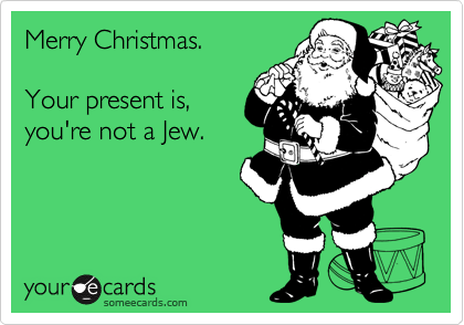 Merry Christmas.     Your present is, you're not a Jew.