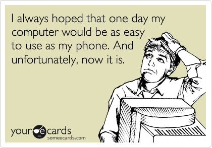 I always hoped that one day my computer would be as easy to use as my phone. And unfortunately, now it is.