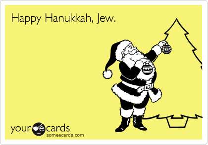 Happy Hanukkah, Jew.