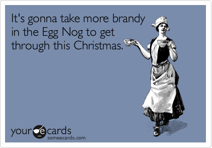 It's gonna take more brandy in the Egg Nog to get through this Christmas.