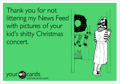 Thank you for not littering my News Feed with pictures of your kid's shitty Christmas concert.