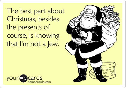 The best part about Christmas, besides the presents of course, is knowing that I'm not a Jew.