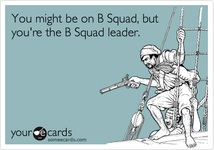You might be on B Squad, but you're the B Squad leader.
