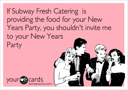 If Subway Fresh Catering  is providing the food for your New Years Party, you shouldn't invite me to your New Years Party