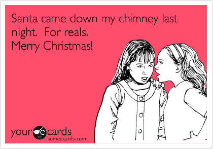 Santa came down my chimney last night.  For reals.   Merry Christmas!