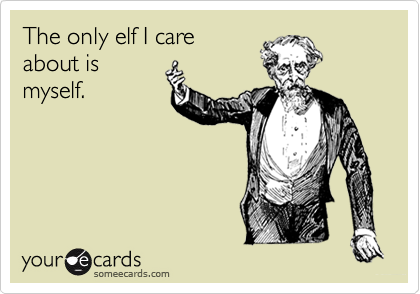 The only elf I care about is myself.