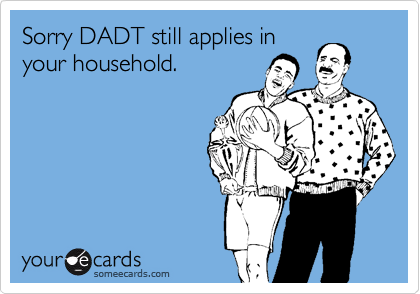 Sorry DADT still applies in your household.