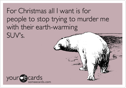 For Christmas all I want is for people to stop trying to murder me with their earth-warming SUV's.