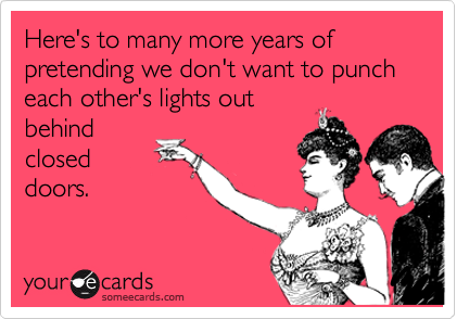 Here's to many more years of pretending we don't want to punch each other's lights out behind closed doors.